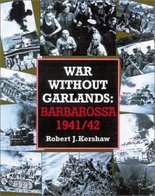 War Without Garlands: Operation Barbarossa 1941-42 - Robert Kershaw