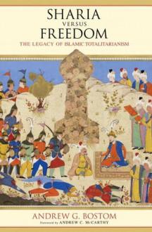 Sharia Versus Freedom: The Legacy of Islamic Totalitarianism - Andrew G. Bostom, Andrew C. McCarthy