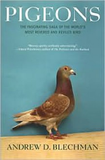 Pigeons: The Fascinating Saga of the World's Most Revered and Reviled Bird - Andrew D. Blechman