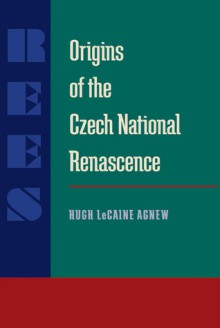 Origins of the Czech National Renascence - Hugh Lecaine Agnew