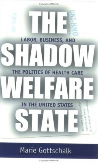 The Shadow Welfare State: Labor, Business, and the Politics of Health Care in the United States - Marie Gottschalk