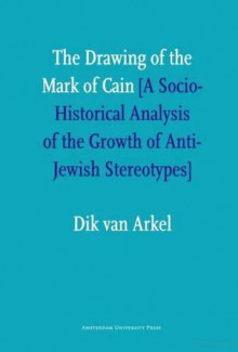 The Drawing of the Mark of Cain: A Social-Historical Analysis of the Growth of Anti-Jewish Stereotypes - Dik Van Arkel