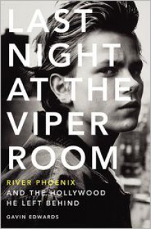 Last Night at the Viper Room: River Phoenix and the Hollywood He Left Behind - Gavin Edwards
