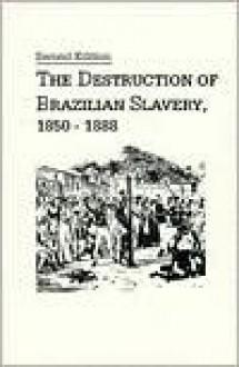 The Destruction of Brazilian Slavery, 1850-1888 - Robert Edgar Conrad