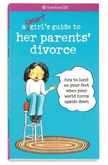 A Smart Girl's Guide to Her Parents' Divorce: How to Land on Your Feet When Your World Turns Upside Down - Nancy Holyoke, Scott Nash