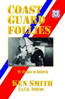Coast Guard Follies: My Humor in Unfirom - Ken Smith