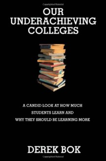 Our Underachieving Colleges: A Candid Look at How Much Students Learn and Why They Should Be Learning More (New Edition) - Derek Bok