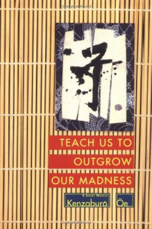 Teach Us to Outgrow Our Madness: Four Short Novels - Kenzaburō Ōe, John Nathan