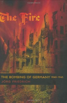 The Fire: The Bombing of Germany, 1940-1945 - Jörg Friedrich, Allison Brown