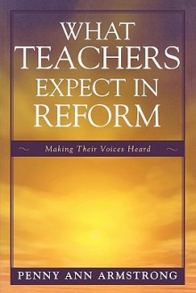 What Teachers Expect in Reform: Making Their Voices Heard - Penny Armstrong
