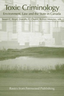 Toxic Criminology: Environment, Law and the State in Canada - Susan C. Boyd, Dorothy E. Chunn, Robert Menzies