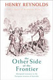 other side of the frontier: Aboriginal resistance to the European invasion of Australia - Henry Reynolds