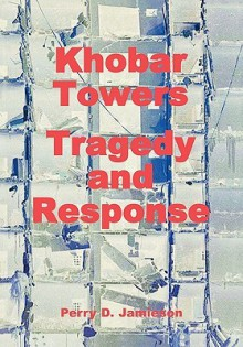 Khobar Towers: Tragedy and Response - C.R. Anderegg,Perry D. Jamieson,Air Force History and Museums Program (U.S.)