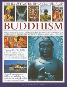 The Illustrated Encyclopedia of Buddhism: A Comprehensive Guide to Buddhist History and Philosophy, the Traditions and Practices, Magnificently Illustrated with More Than 500 Beautiful Photographs - Ian Harris