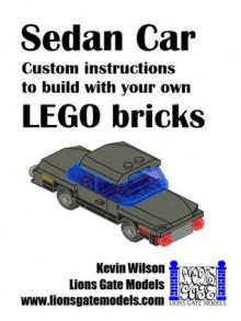 Sedan Car: Custom instructions to build with your own LEGO bricks (Lions Gate Models Custom LEGO Instructions) - Kevin Wilson