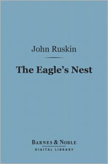 The Eagle's Nest (Barnes & Noble Digital Library): Ten Lectures on the Relation of Natural Science to Art - John Ruskin