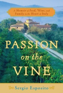 Passion on the Vine: A Memoir of Food, Wine, and Family in the Heart of Italy - Sergio Esposito