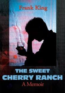 The Sweet Cherry Ranch: A Memoir - Frank King