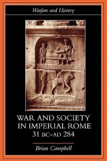 Warfare and Society in Imperial Rome, C. 31 BC-Ad 280 - Brian Campbell, Campbell, Brian Campbell, Brian