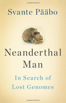 Neanderthal Man: In Search of Lost Genomes - Svante Pääbo