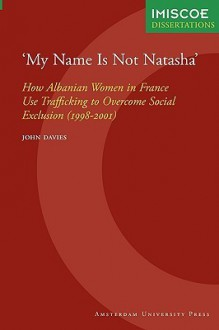 'My Name Is Not Natasha' : How Albanian Women in France Use Trafficking to Overcome Social Exclusion (1998-2001) - John Davies