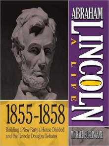Abraham Lincoln: A Life 1855-1858: Building a New Party, a House Divided and the Lincoln Douglas Debates - Sean Pratt, Michael Burlingame