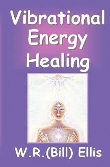 Vibrational Energy Healing - W.R. Ellis, John M. Living, William R. Ellis