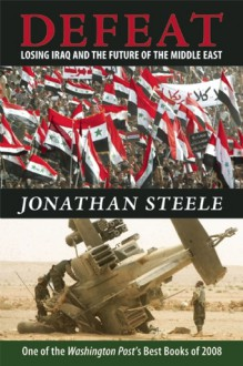 Defeat: Losing Iraq and the Future of the Middle East - Jonathan Steele
