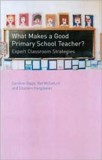 What Makes a Good Primary School Teacher?: Expert Classroom Strategies - Caroline V. Gipps, Bet McCallum, Elanore Hargreaves
