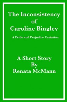 The Inconsistency of Caroline Bingley - Renata McMann