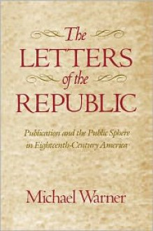The Letters of the Republic: Publication and the Public Sphere in Eighteenth-Century America - Michael Warner