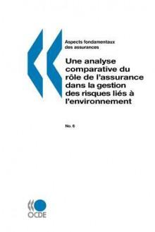 Aspects Fondamentaux Des Assurances N 06: Assurance Et Risques Environnementaux: Une Analyse Comparative Du Rle de L'Assurance Dans La Gestion Des Risques Lies A L'Environnement - Publie Ocde Publie Par Editions Ocde
