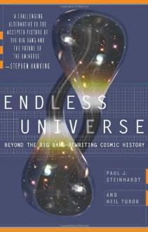 Endless Universe: Beyond the Big Bang -- Rewriting Cosmic History - Paul J. Steinhardt, Neil Turok
