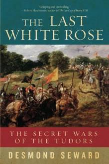 The Last White Rose: The Secret Wars of the Tudors - Desmond Seward