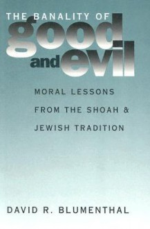 The Banality of Good and Evil: Moral Lessons from the Shoah and Jewish Tradition - David R. Blumenthal
