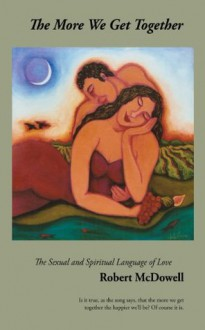 The More We Get Together: The Sexual and Spiritual Language of Love - Robert McDowell