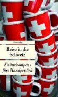 Reise in die Schweiz. Kulturkompass fürs Handgepäck - Franziska Schläpfer