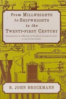 From Millwrights to Shipwrights to the Twenty-First Century: Explorations in a History of Technical Communication in the United States - R. John Brockmann, John R. Brockmann