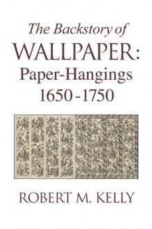 The Backstory of Wallpaper: Paper-Hangings 1650-1750 - Robert M. Kelly