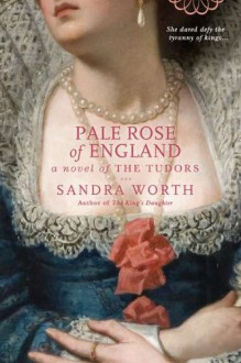 Pale Rose of England: A Novel of the Tudors - Sandra Worth