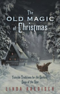 The Old Magic of Christmas: Yuletide Traditions for the Darkest Days of the Year - Linda Raedisch