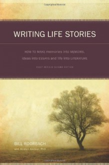 Writing Life Stories: How To Make Memories Into Memoirs, Ideas Into Essays And Life Into Literature - Bill Roorbach, Kristen Keckler