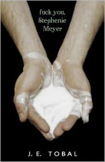 Fuck You, Stephenie Meyer - J.E. Tobal
