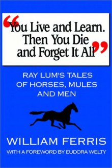 You Live and Learn. Then You Die and Forget It All: Ray Lum's Tales of Horses, Mules and Men - William Ferris, Ray Lum