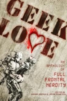 Geek Love: An Anthology of Full Frontal Nerdity - Shanna Germain, Janine Ashbless, Camille Alexa