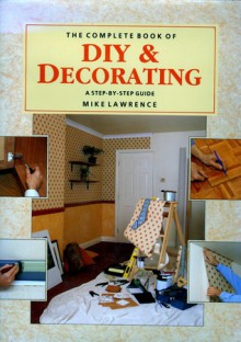 The Complete Book of DIY and Decorating - Mike Lawrence