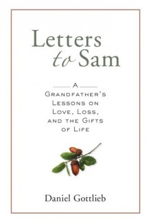 Letters to Sam: A Grandfather's Lessons on Love, Loss, and the Gifts of Life - Daniel Gottlieb