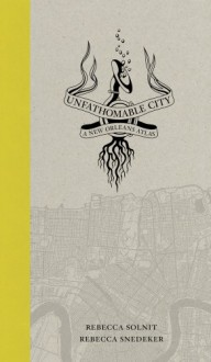Unfathomable City: A New Orleans Atlas - Rebecca Solnit, Rebecca Snedeker