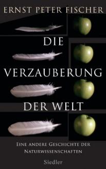 Die Verzauberung der Welt: Eine andere Geschichte der Naturwissenschaften (German Edition) - Ernst Peter Fischer