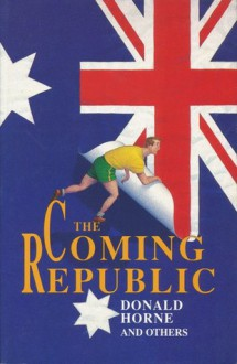 The Coming Republic - Thomas Keneally, Donald Horne, Brent Waters, Elaine Thompson, Alison Broinowski, Myfanwy Gollan